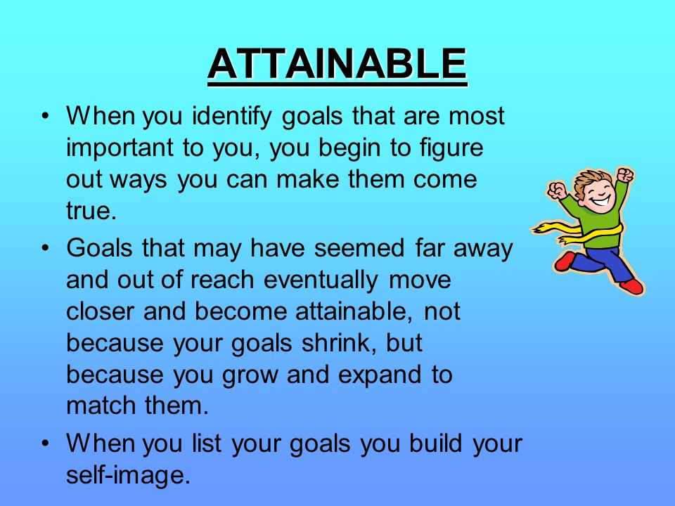 ATTAINABLE When you identify goals that are most important to you, you begin to figure out ways you can make them come true.