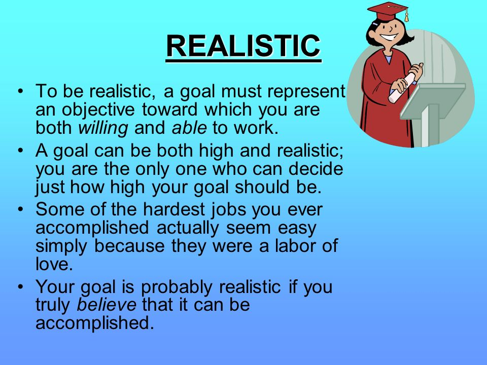 REALISTIC To be realistic, a goal must represent an objective toward which you are both willing and able to work.