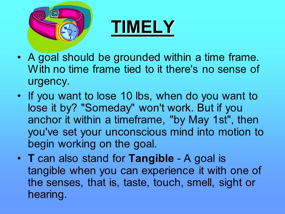 TIMELY A goal should be grounded within a time frame. With no time frame tied to it there s no sense of urgency.