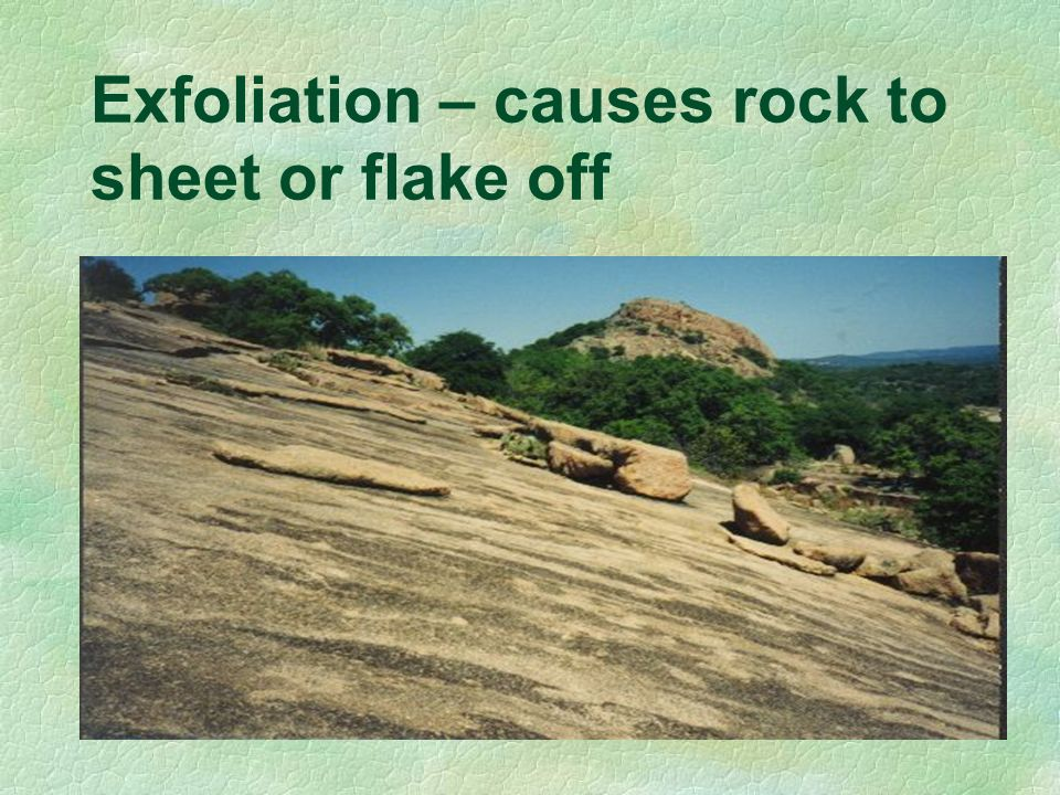 Exfoliation – causes rock to sheet or flake off