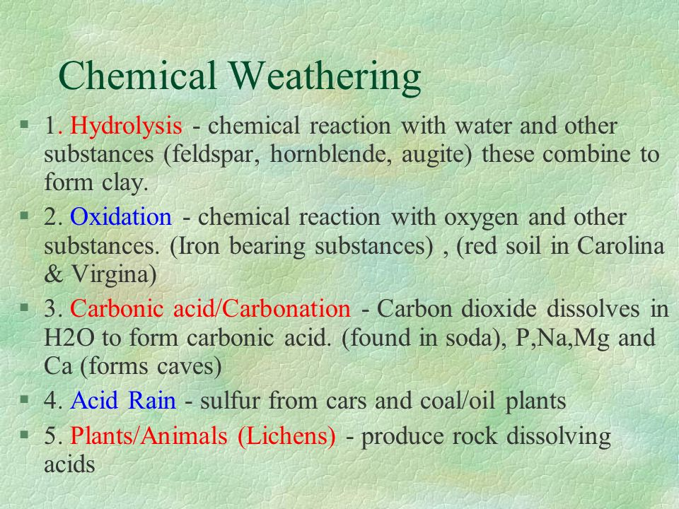 Chemical Weathering 1. Hydrolysis - chemical reaction with water and other substances (feldspar, hornblende, augite) these combine to form clay.