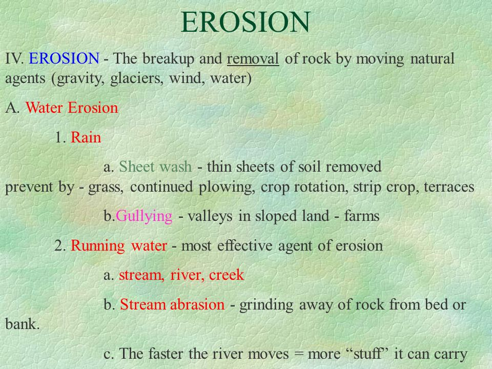 EROSION IV. EROSION - The breakup and removal of rock by moving natural agents (gravity, glaciers, wind, water)
