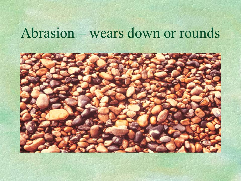 Abrasion – wears down or rounds