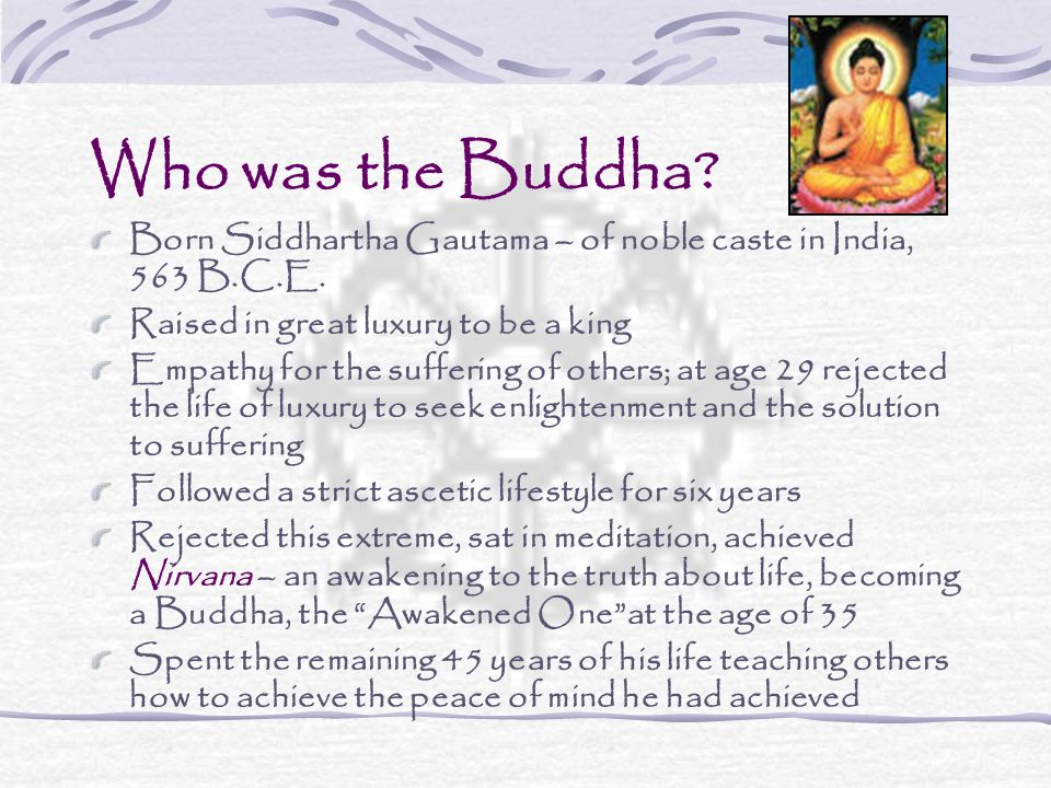 Who was the Buddha Born Siddhartha Gautama – of noble caste in India, 563 B.C.E. Raised in great luxury to be a king.