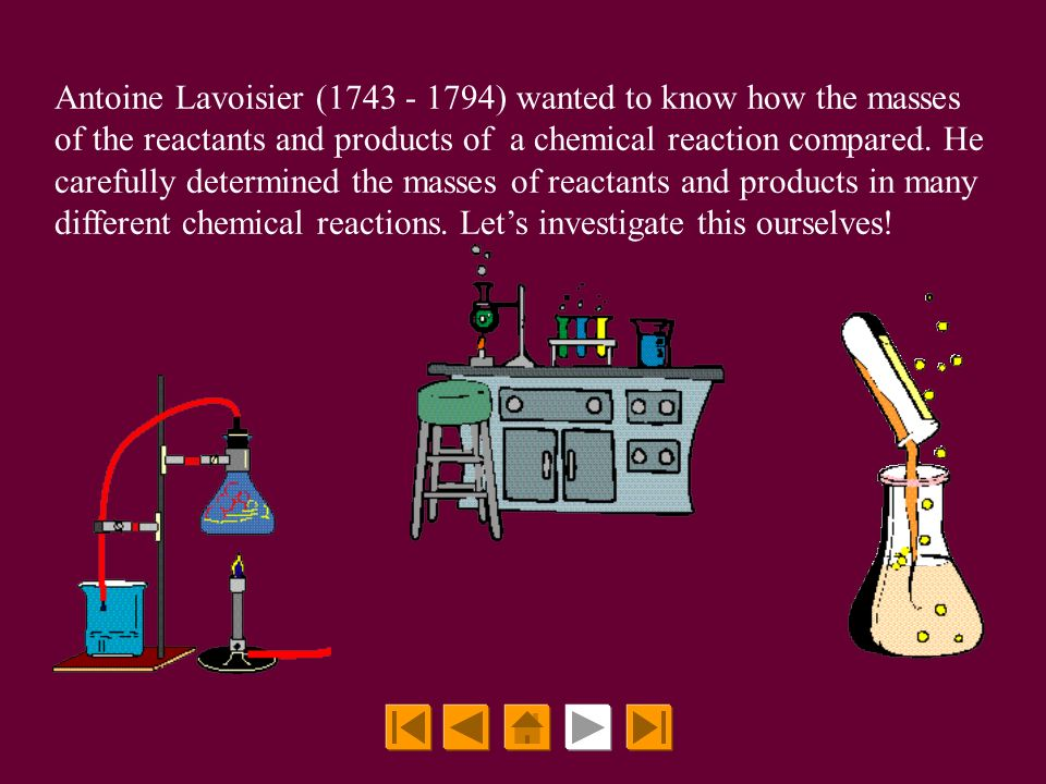 Antoine Lavoisier (1743 - 1794) wanted to know how the masses of the reactants and products of a chemical reaction compared.