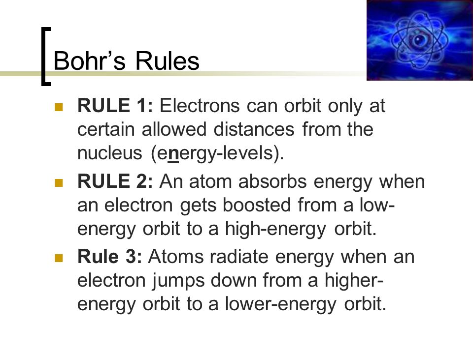 Bohr's Rules RULE 1: Electrons can orbit only at certain allowed distances from the nucleus (energy-levels).