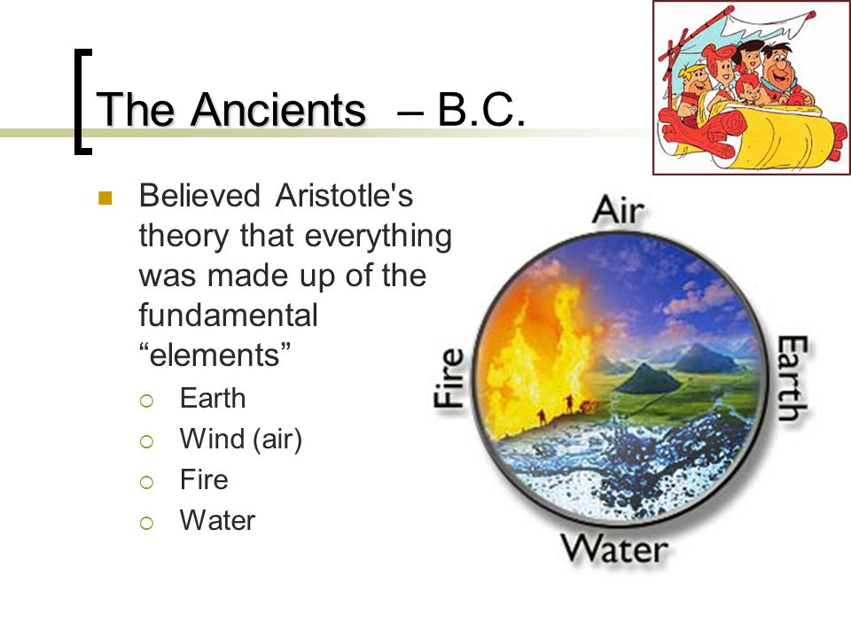 The Ancients – B.C. Believed Aristotle s theory that everything was made up of the fundamental elements