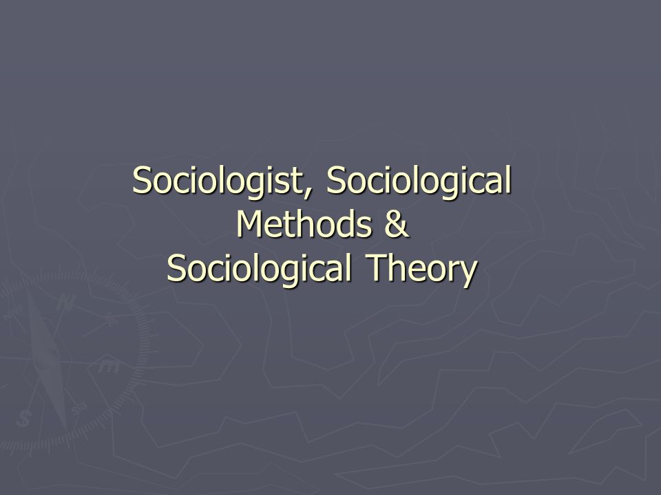 Sociologist, Sociological Methods & Sociological Theory