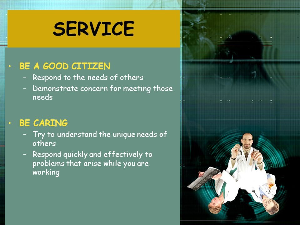 SERVICE BE A GOOD CITIZEN BE CARING Respond to the needs of others