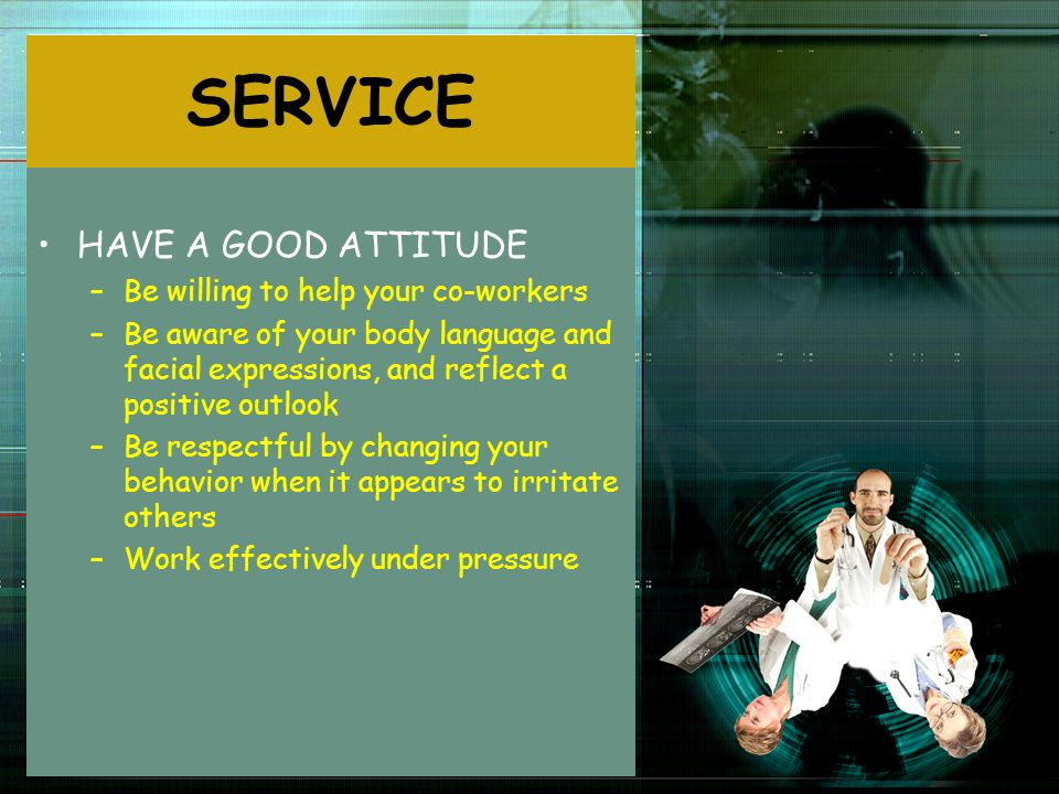 SERVICE HAVE A GOOD ATTITUDE Be willing to help your co-workers