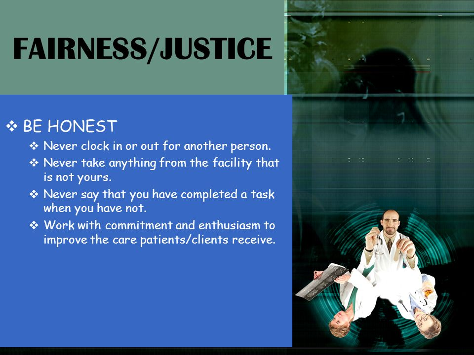 FAIRNESS/JUSTICE BE HONEST Never clock in or out for another person.