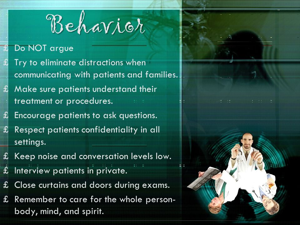 Behavior Do NOT argue. Try to eliminate distractions when communicating with patients and families.