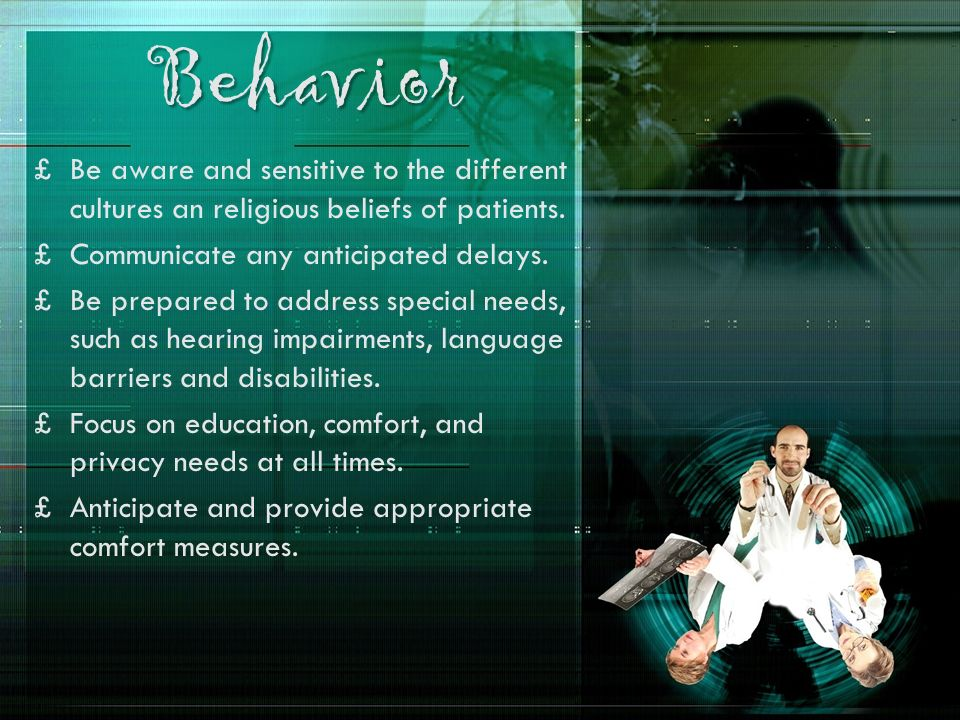Behavior Be aware and sensitive to the different cultures an religious beliefs of patients. Communicate any anticipated delays.