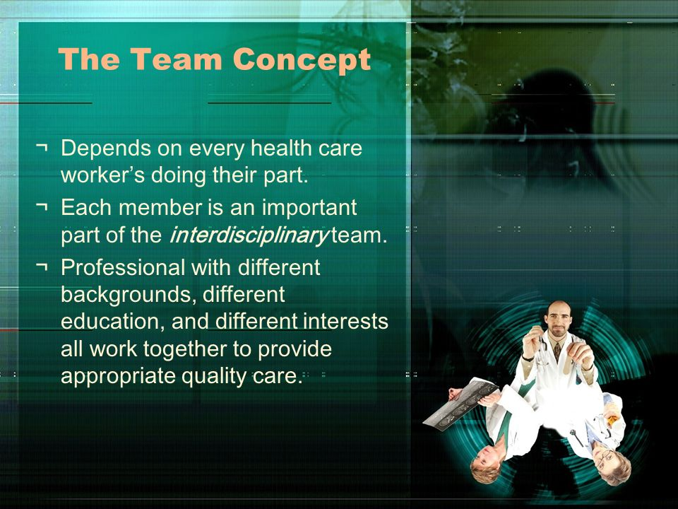 The Team Concept Depends on every health care worker's doing their part. Each member is an important part of the interdisciplinary team.