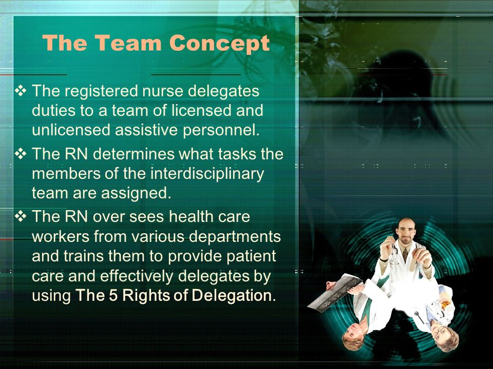The Team Concept The registered nurse delegates duties to a team of licensed and unlicensed assistive personnel.