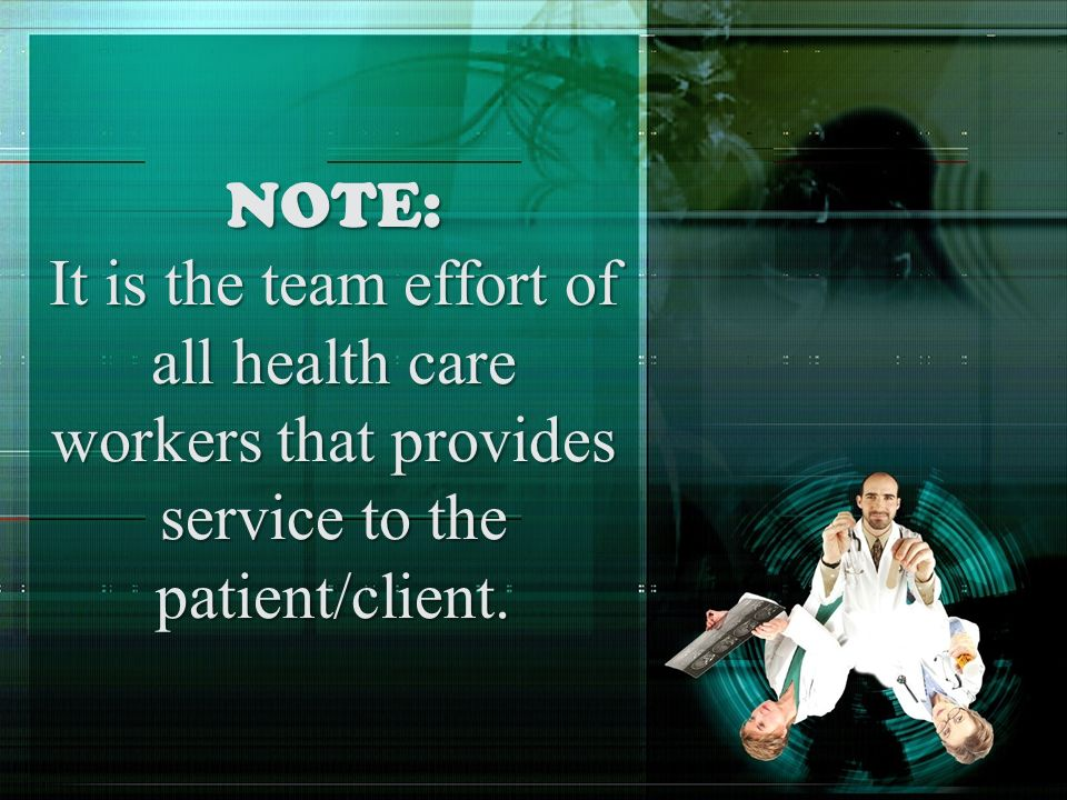 NOTE: It is the team effort of all health care workers that provides service to the patient/client.