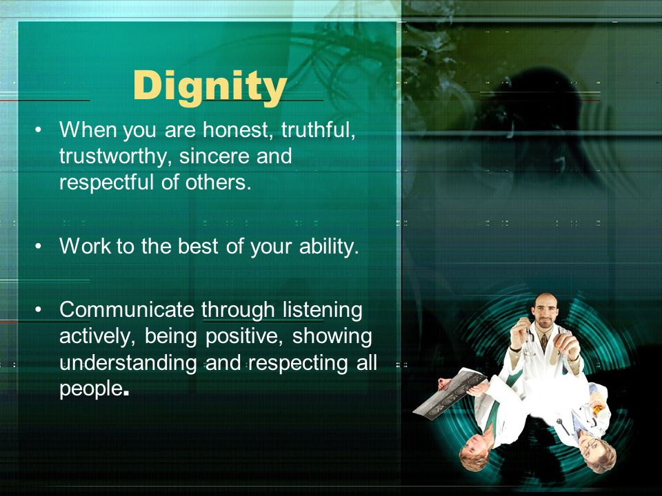 Dignity When you are honest, truthful, trustworthy, sincere and respectful of others. Work to the best of your ability.