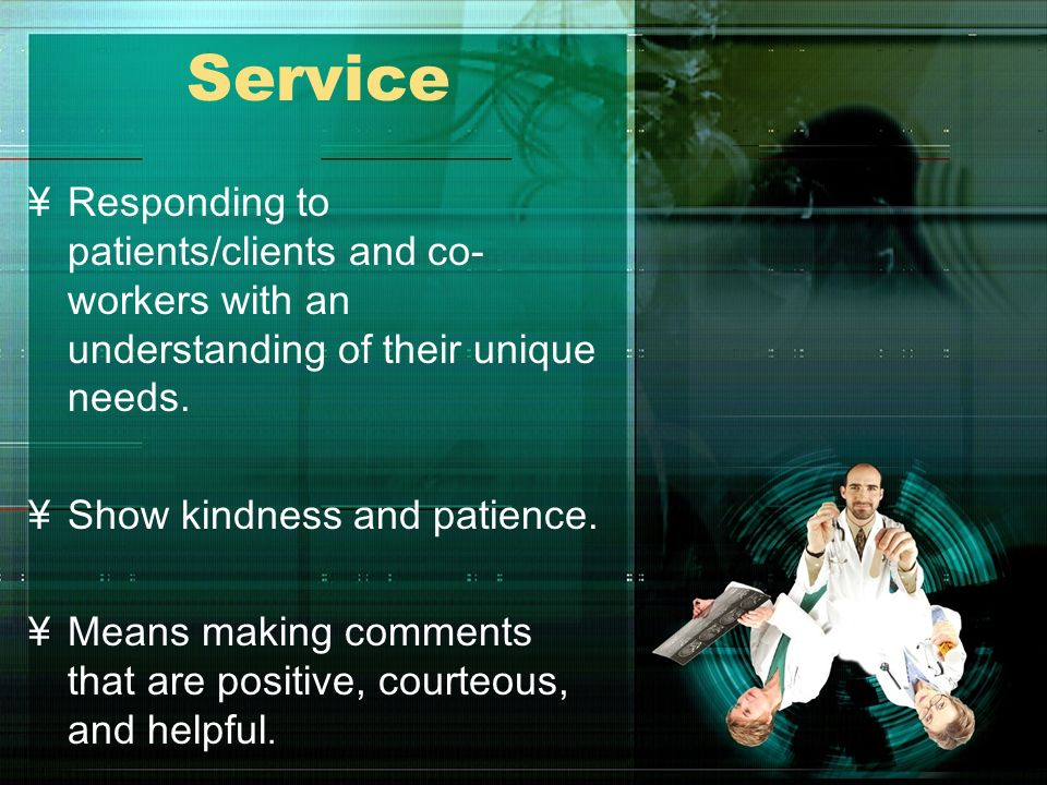 Service Responding to patients/clients and co-workers with an understanding of their unique needs. Show kindness and patience.