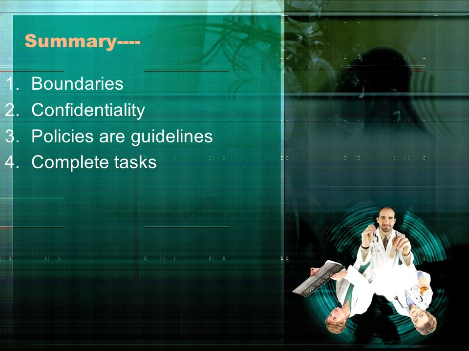 Summary---- Boundaries Confidentiality Policies are guidelines Complete tasks