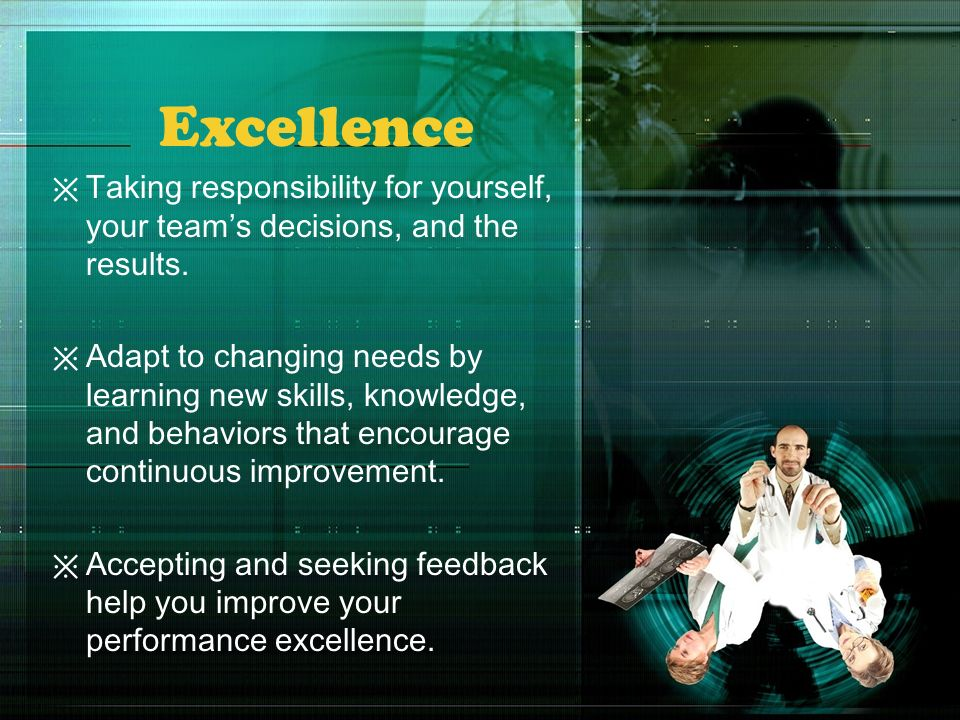 Excellence Taking responsibility for yourself, your team's decisions, and the results.