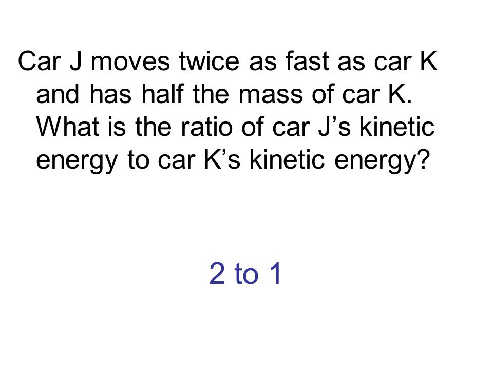 Car J moves twice as fast as car K and has half the mass of car K