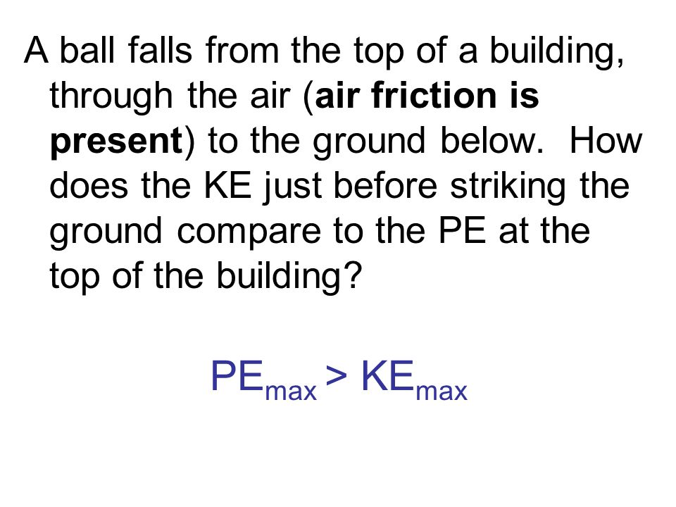 A ball falls from the top of a building, through the air (air friction is present) to the ground below. How does the KE just before striking the ground compare to the PE at the top of the building