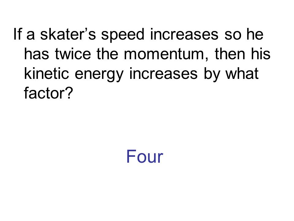 If a skater's speed increases so he has twice the momentum, then his kinetic energy increases by what factor