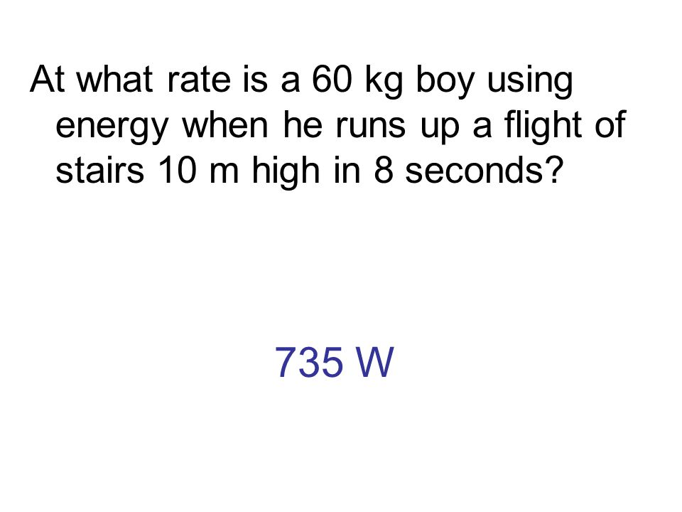 At what rate is a 60 kg boy using energy when he runs up a flight of stairs 10 m high in 8 seconds