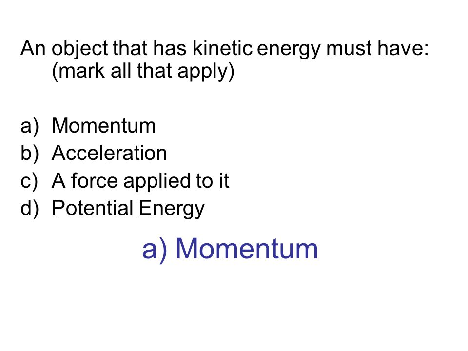 An object that has kinetic energy must have: (mark all that apply)