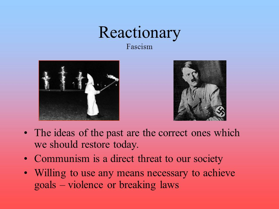 Reactionary Fascism The ideas of the past are the correct ones which we should restore today. Communism is a direct threat to our society.