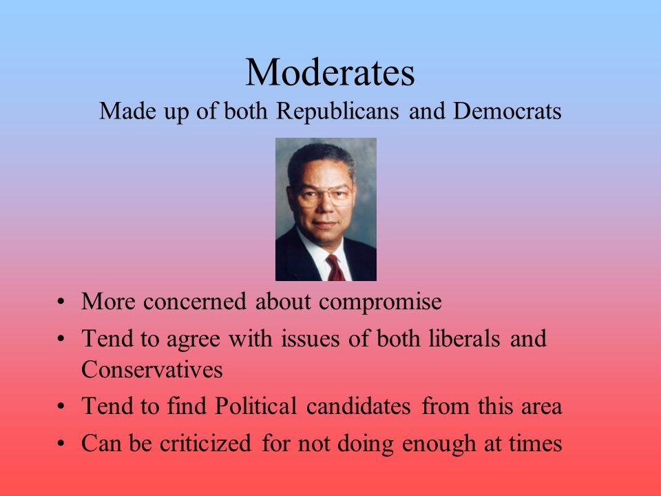 Moderates Made up of both Republicans and Democrats