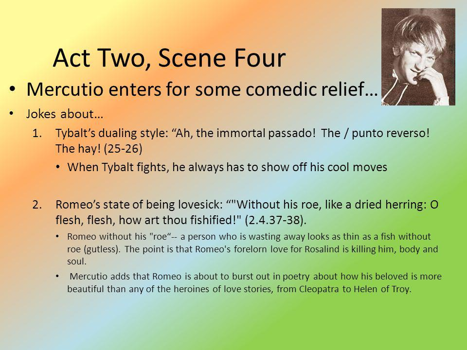 Act Two, Scene Four Mercutio enters for some comedic relief…
