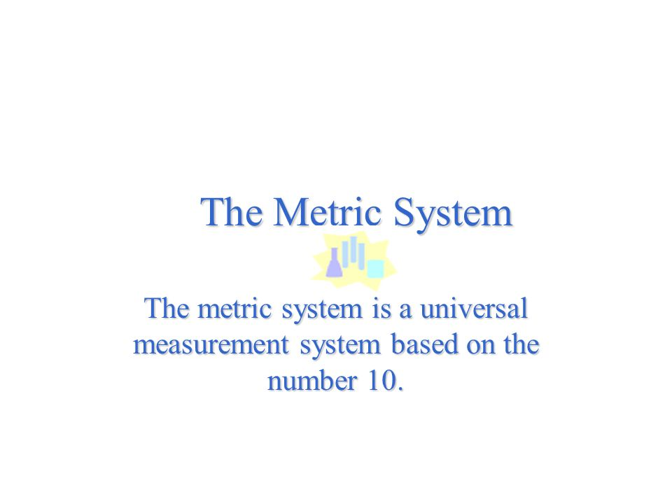 The Metric System The metric system is a universal measurement system based on the number 10.