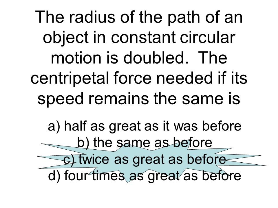 The radius of the path of an object in constant circular motion is doubled. The centripetal force needed if its speed remains the same is