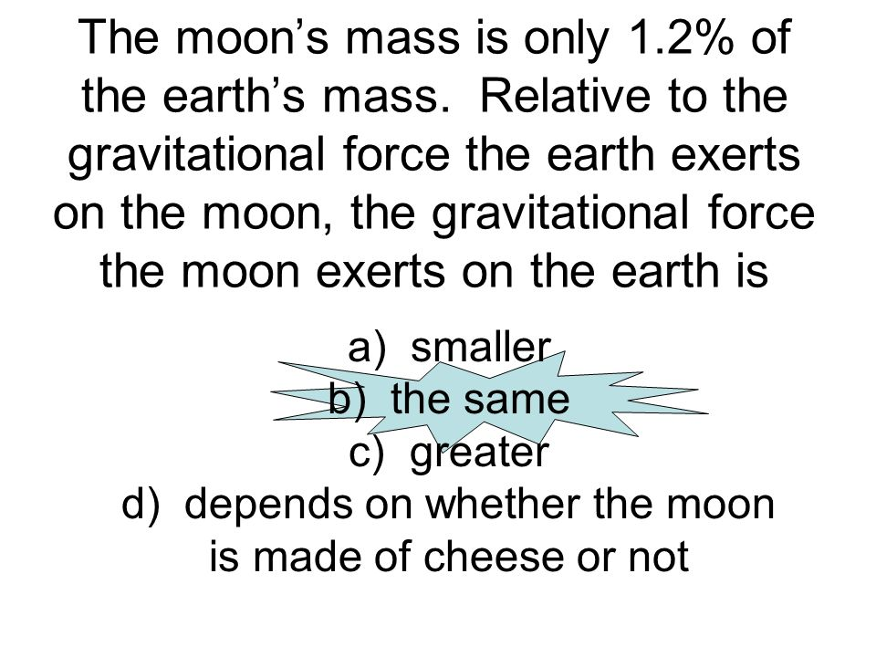 The moon's mass is only 1. 2% of the earth's mass