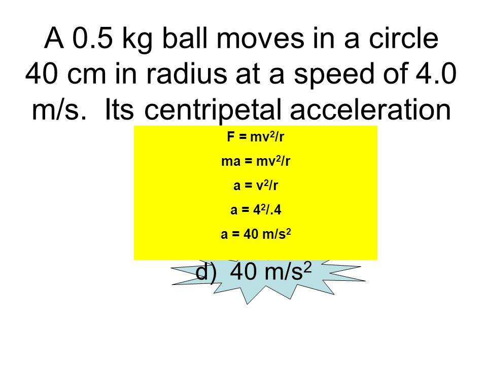 A 0.5 kg ball moves in a circle 40 cm in radius at a speed of 4.0 m/s. Its centripetal acceleration is