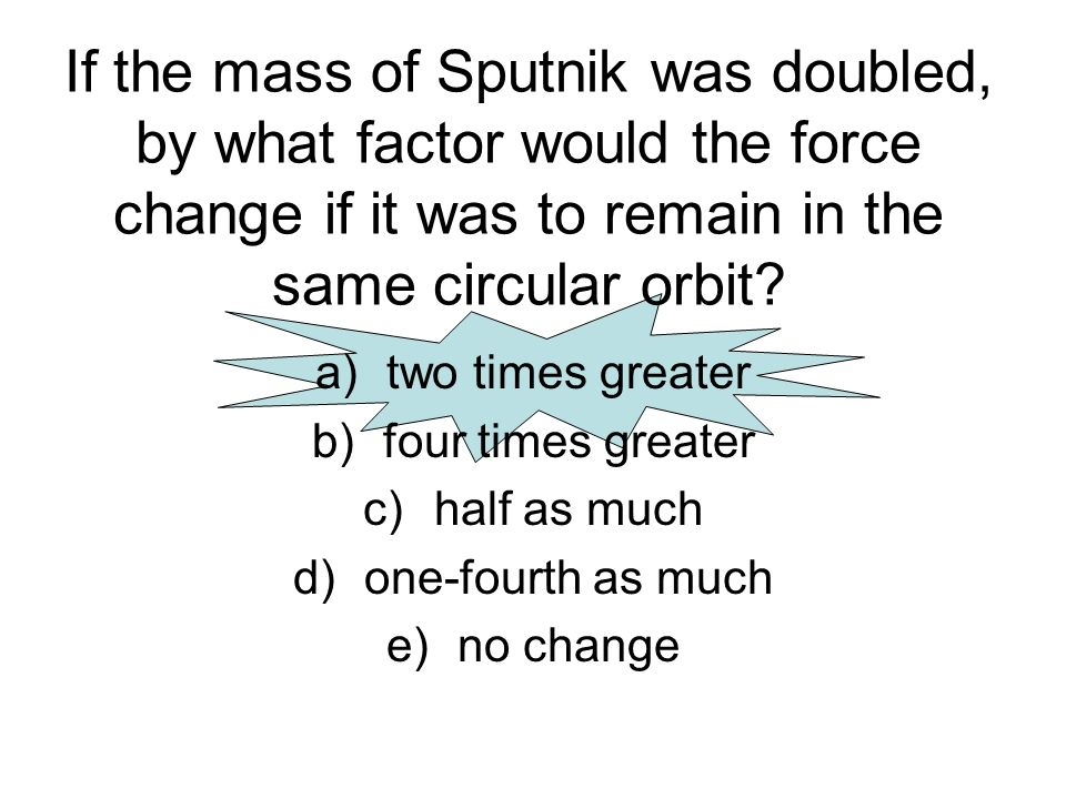If the mass of Sputnik was doubled, by what factor would the force change if it was to remain in the same circular orbit