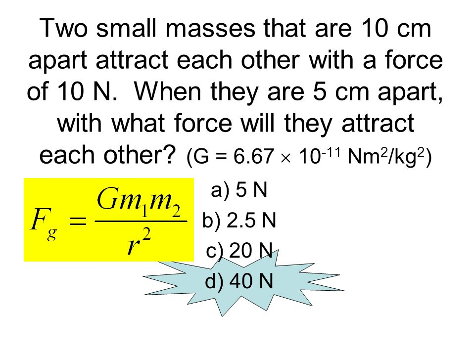 Two small masses that are 10 cm apart attract each other with a force of 10 N. When they are 5 cm apart, with what force will they attract each other (G = 6.67  10-11 Nm2/kg2)