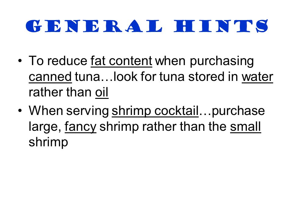General Hints To reduce fat content when purchasing canned tuna…look for tuna stored in water rather than oil.