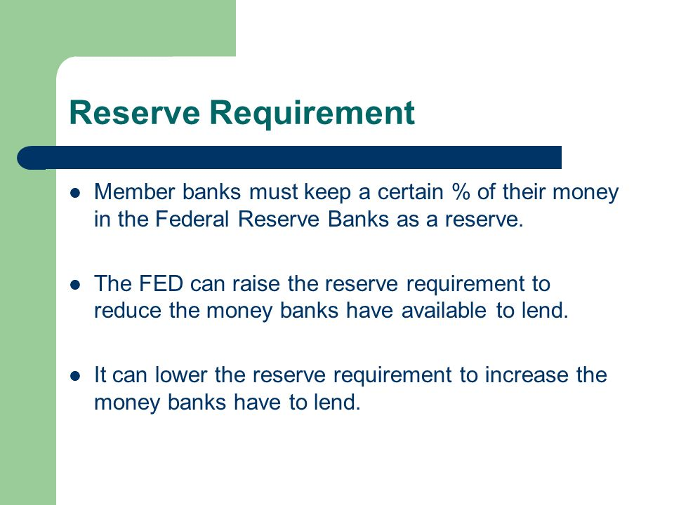Reserve Requirement Member banks must keep a certain % of their money in the Federal Reserve Banks as a reserve.