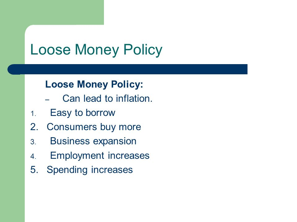 Loose Money Policy Loose Money Policy: Can lead to inflation.