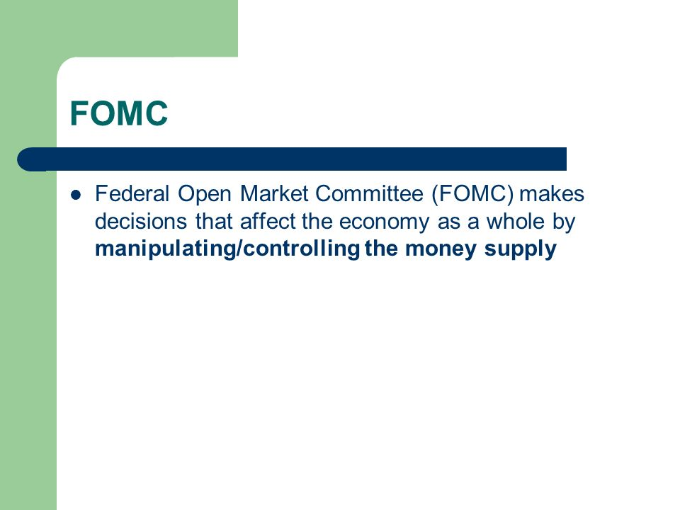 FOMC Federal Open Market Committee (FOMC) makes decisions that affect the economy as a whole by manipulating/controlling the money supply.