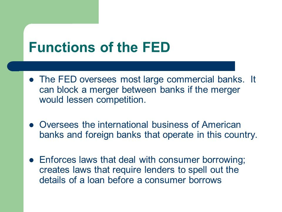 Functions of the FED The FED oversees most large commercial banks. It can block a merger between banks if the merger would lessen competition.
