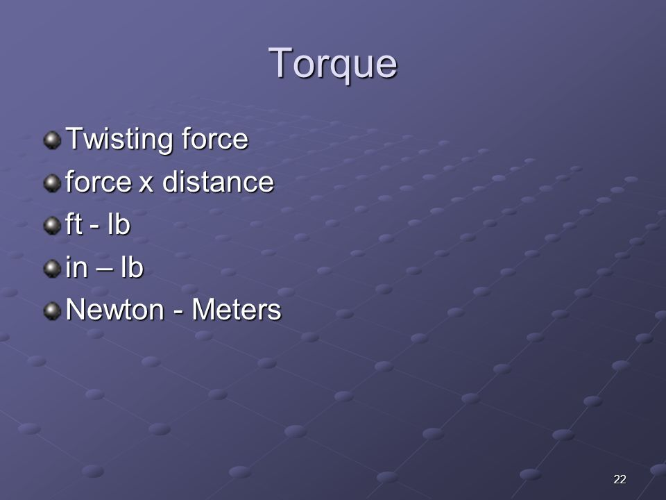 Torque Twisting force force x distance ft - lb in – lb Newton - Meters