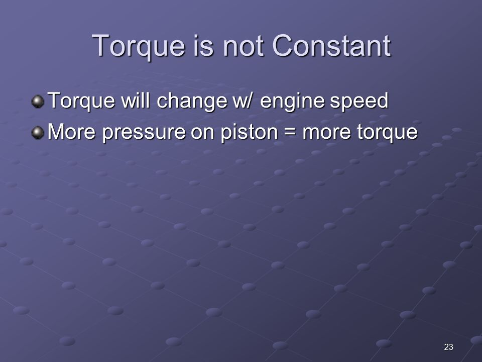 Torque is not Constant Torque will change w/ engine speed