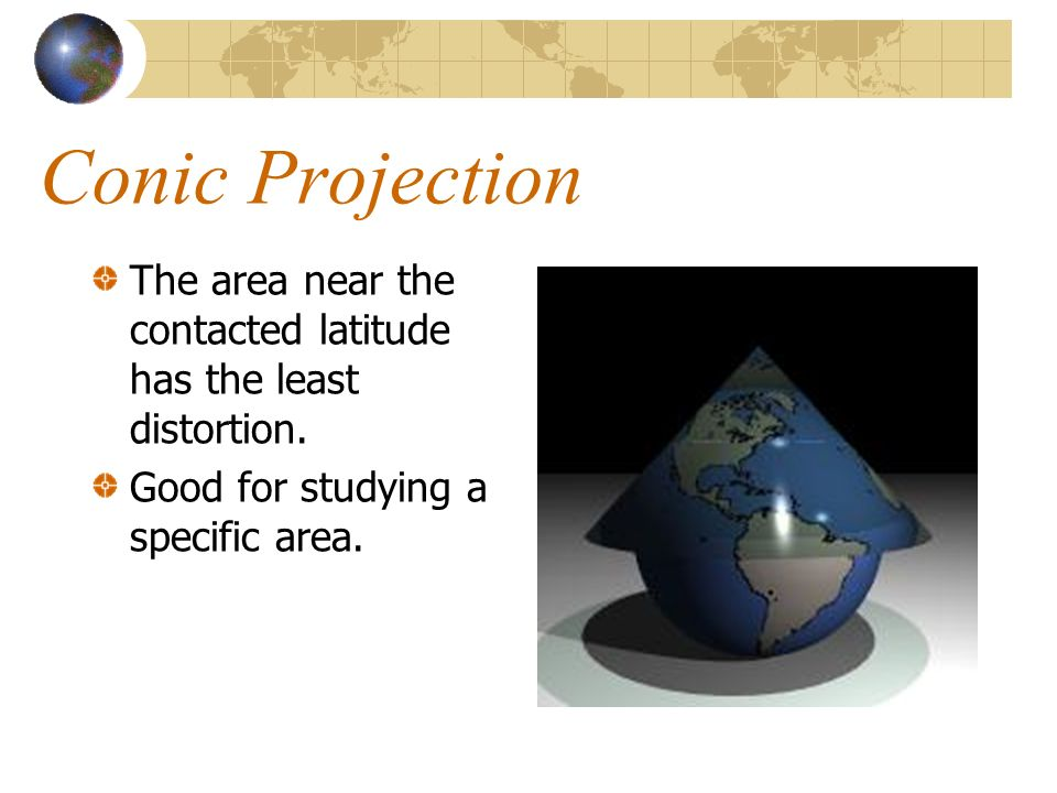 Conic Projection The area near the contacted latitude has the least distortion.