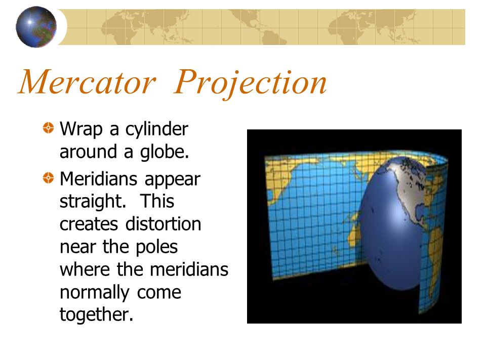 Mercator Projection Wrap a cylinder around a globe.