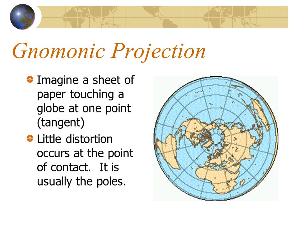 Gnomonic Projection Imagine a sheet of paper touching a globe at one point (tangent)