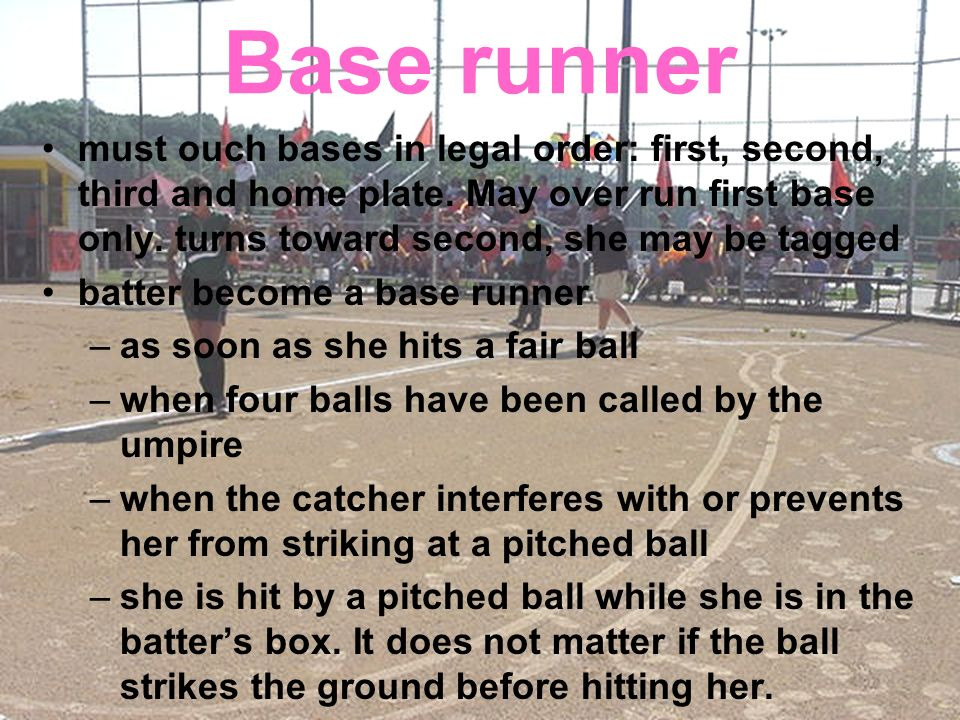 Base runner must ouch bases in legal order: first, second, third and home plate. May over run first base only. turns toward second, she may be tagged.
