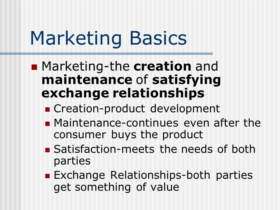 Marketing Basics Marketing-the creation and maintenance of satisfying exchange relationships. Creation-product development.